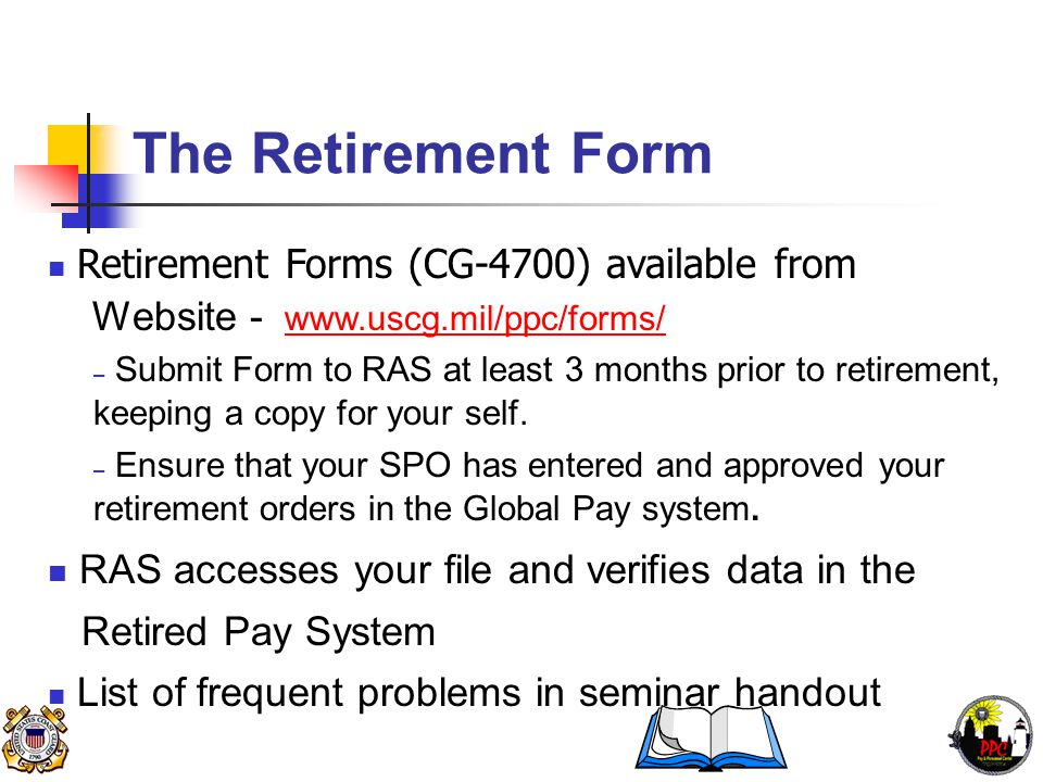 The Retirement Form Retirement Forms (CG-4700) available from Website - www.uscg.mil/ppc/forms/www.uscg.mil/ppc/forms/ – Submit Form to RAS at least 3 months prior to retirement, keeping a copy for your self.