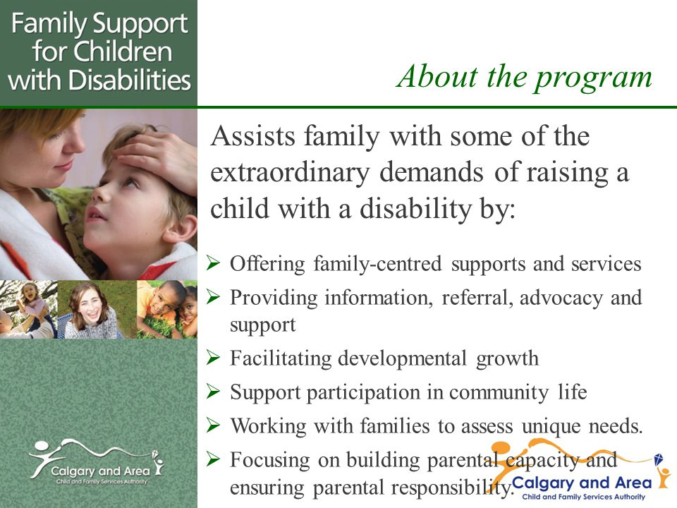 Assists family with some of the extraordinary demands of raising a child with a disability by: About the program  Offering family-centred supports and services  Providing information, referral, advocacy and support  Facilitating developmental growth  Support participation in community life  Working with families to assess unique needs.