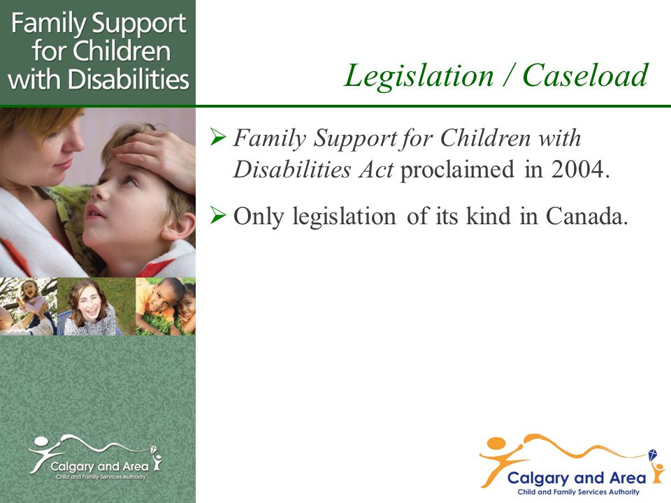 Legislation / Caseload  Family Support for Children with Disabilities Act proclaimed in 2004.