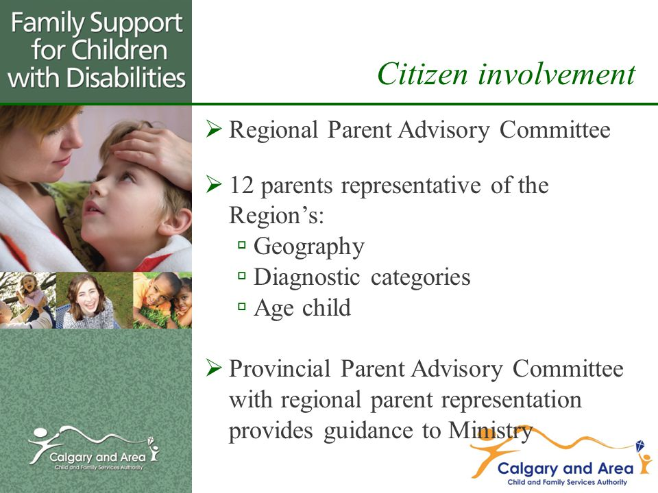  Regional Parent Advisory Committee  12 parents representative of the Region's:  Geography  Diagnostic categories  Age child  Provincial Parent Advisory Committee with regional parent representation provides guidance to Ministry Citizen involvement
