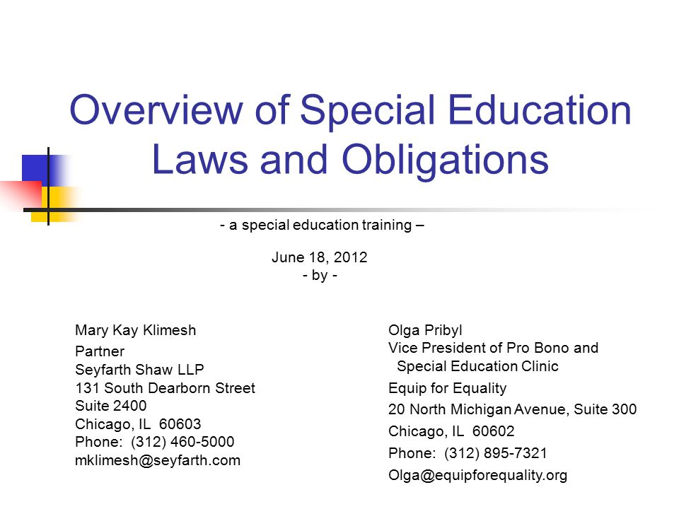 Overview of Special Education Laws and Obligations - a special education training – June 18, 2012 - by - Mary Kay Klimesh Partner Seyfarth Shaw LLP 131 South Dearborn Street Suite 2400 Chicago, IL 60603 Phone: (312) 460-5000 mklimesh@seyfarth.com Olga Pribyl Vice President of Pro Bono and Special Education Clinic Equip for Equality 20 North Michigan Avenue, Suite 300 Chicago, IL 60602 Phone: (312) 895-7321 Olga@equipforequality.org