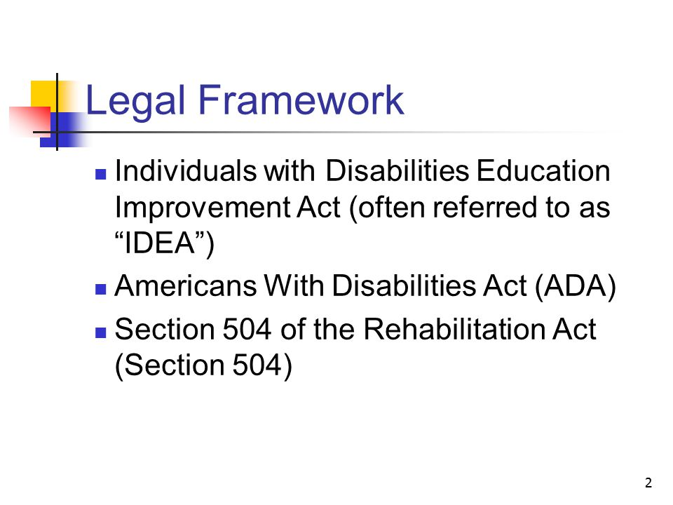 2 Legal Framework Individuals with Disabilities Education Improvement Act (often referred to as IDEA ) Americans With Disabilities Act (ADA) Section 504 of the Rehabilitation Act (Section 504)