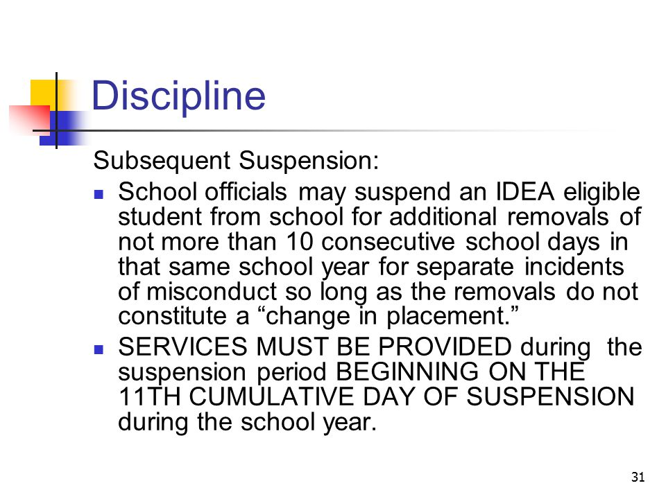 31 Discipline Subsequent Suspension: School officials may suspend an IDEA eligible student from school for additional removals of not more than 10 consecutive school days in that same school year for separate incidents of misconduct so long as the removals do not constitute a change in placement. SERVICES MUST BE PROVIDED during the suspension period BEGINNING ON THE 11TH CUMULATIVE DAY OF SUSPENSION during the school year.