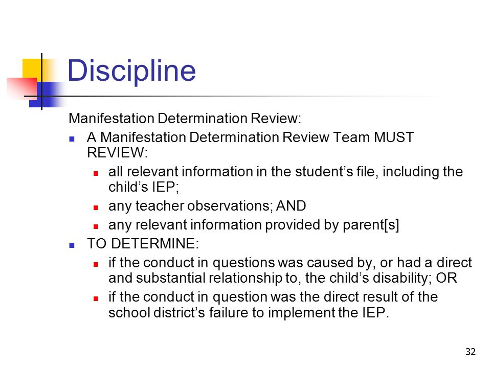32 Discipline Manifestation Determination Review: A Manifestation Determination Review Team MUST REVIEW: all relevant information in the student's file, including the child's IEP; any teacher observations; AND any relevant information provided by parent[s] TO DETERMINE: if the conduct in questions was caused by, or had a direct and substantial relationship to, the child's disability; OR if the conduct in question was the direct result of the school district's failure to implement the IEP.
