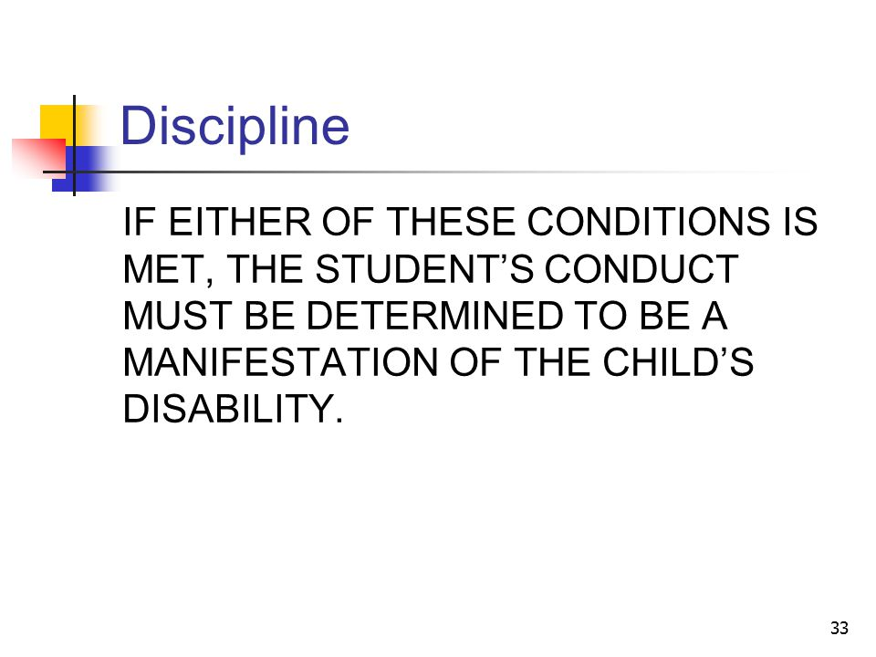 33 Discipline IF EITHER OF THESE CONDITIONS IS MET, THE STUDENT'S CONDUCT MUST BE DETERMINED TO BE A MANIFESTATION OF THE CHILD'S DISABILITY.