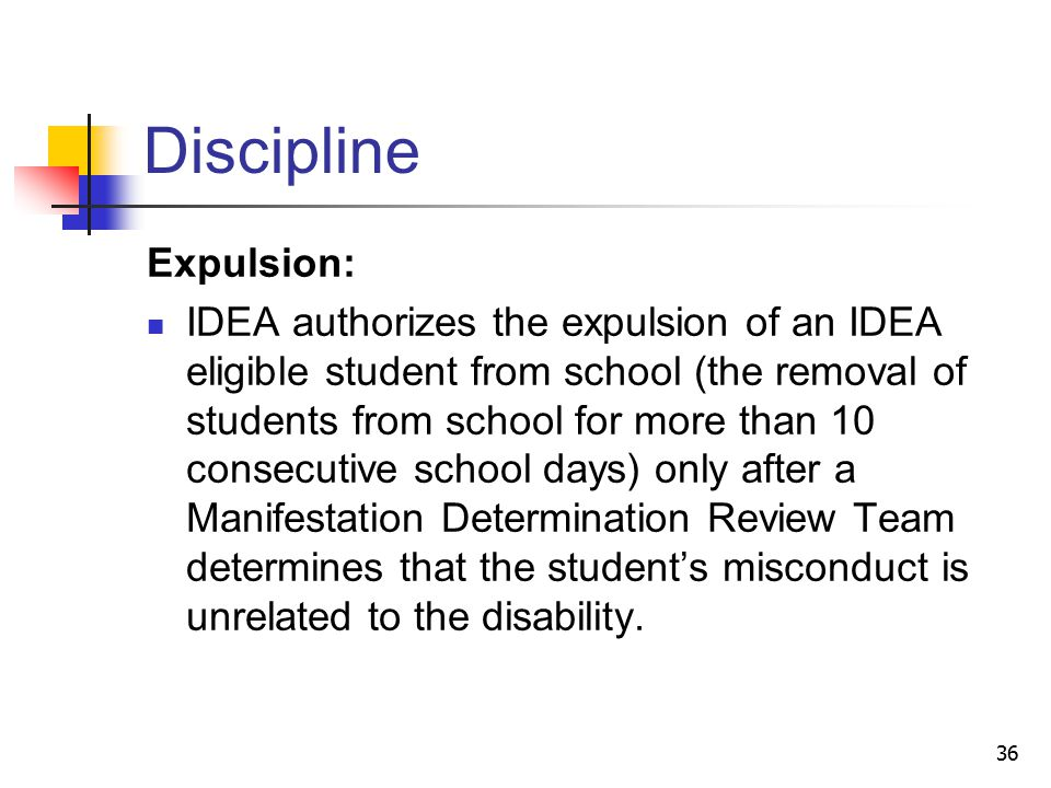 36 Discipline Expulsion: IDEA authorizes the expulsion of an IDEA eligible student from school (the removal of students from school for more than 10 consecutive school days) only after a Manifestation Determination Review Team determines that the student's misconduct is unrelated to the disability.
