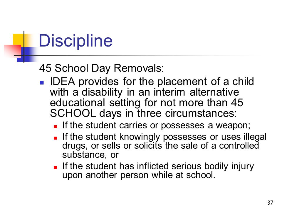 37 Discipline 45 School Day Removals: IDEA provides for the placement of a child with a disability in an interim alternative educational setting for not more than 45 SCHOOL days in three circumstances: If the student carries or possesses a weapon; If the student knowingly possesses or uses illegal drugs, or sells or solicits the sale of a controlled substance, or If the student has inflicted serious bodily injury upon another person while at school.