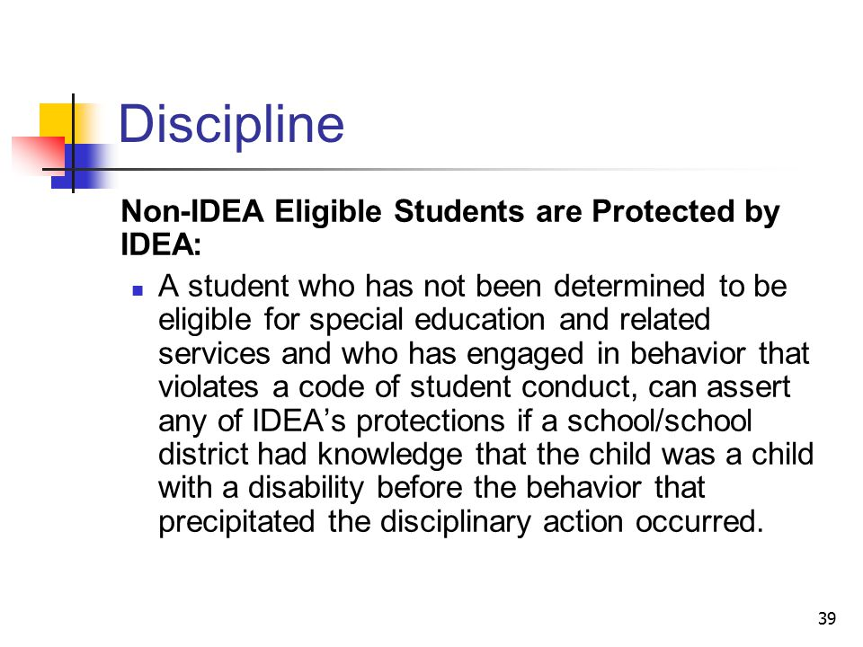 39 Discipline Non-IDEA Eligible Students are Protected by IDEA: A student who has not been determined to be eligible for special education and related services and who has engaged in behavior that violates a code of student conduct, can assert any of IDEA's protections if a school/school district had knowledge that the child was a child with a disability before the behavior that precipitated the disciplinary action occurred.