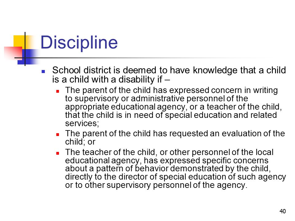 40 Discipline School district is deemed to have knowledge that a child is a child with a disability if – The parent of the child has expressed concern in writing to supervisory or administrative personnel of the appropriate educational agency, or a teacher of the child, that the child is in need of special education and related services; The parent of the child has requested an evaluation of the child; or The teacher of the child, or other personnel of the local educational agency, has expressed specific concerns about a pattern of behavior demonstrated by the child, directly to the director of special education of such agency or to other supervisory personnel of the agency.