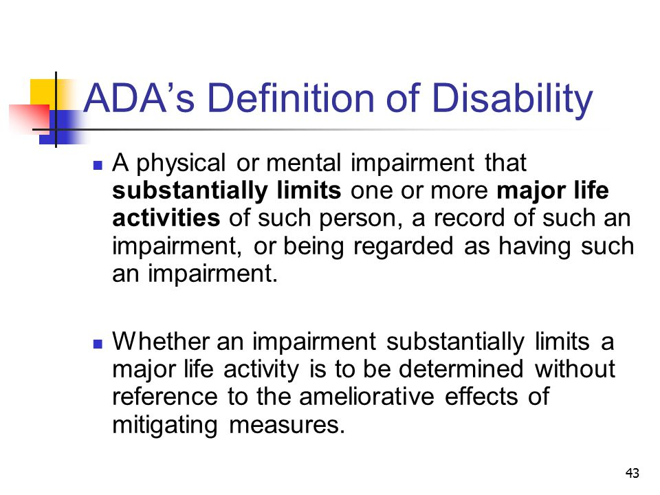 43 ADA's Definition of Disability A physical or mental impairment that substantially limits one or more major life activities of such person, a record of such an impairment, or being regarded as having such an impairment.