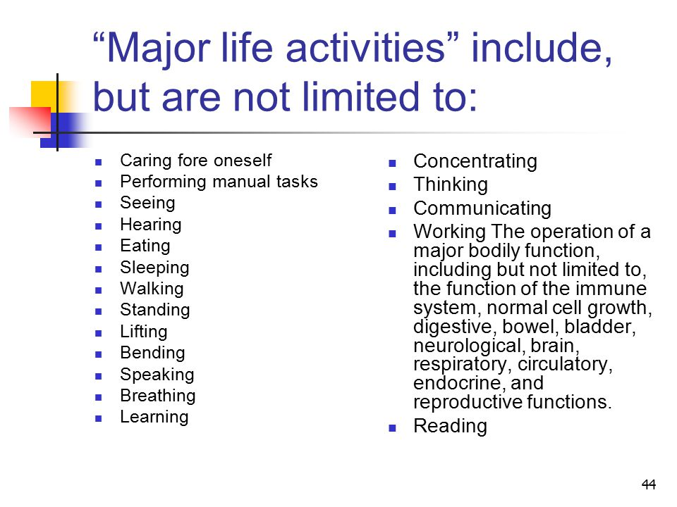 44 Major life activities include, but are not limited to: Caring fore oneself Performing manual tasks Seeing Hearing Eating Sleeping Walking Standing Lifting Bending Speaking Breathing Learning Concentrating Thinking Communicating Working The operation of a major bodily function, including but not limited to, the function of the immune system, normal cell growth, digestive, bowel, bladder, neurological, brain, respiratory, circulatory, endocrine, and reproductive functions.
