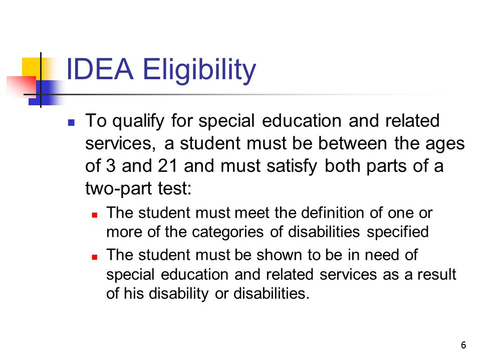 6 IDEA Eligibility To qualify for special education and related services, a student must be between the ages of 3 and 21 and must satisfy both parts of a two-part test: The student must meet the definition of one or more of the categories of disabilities specified The student must be shown to be in need of special education and related services as a result of his disability or disabilities.