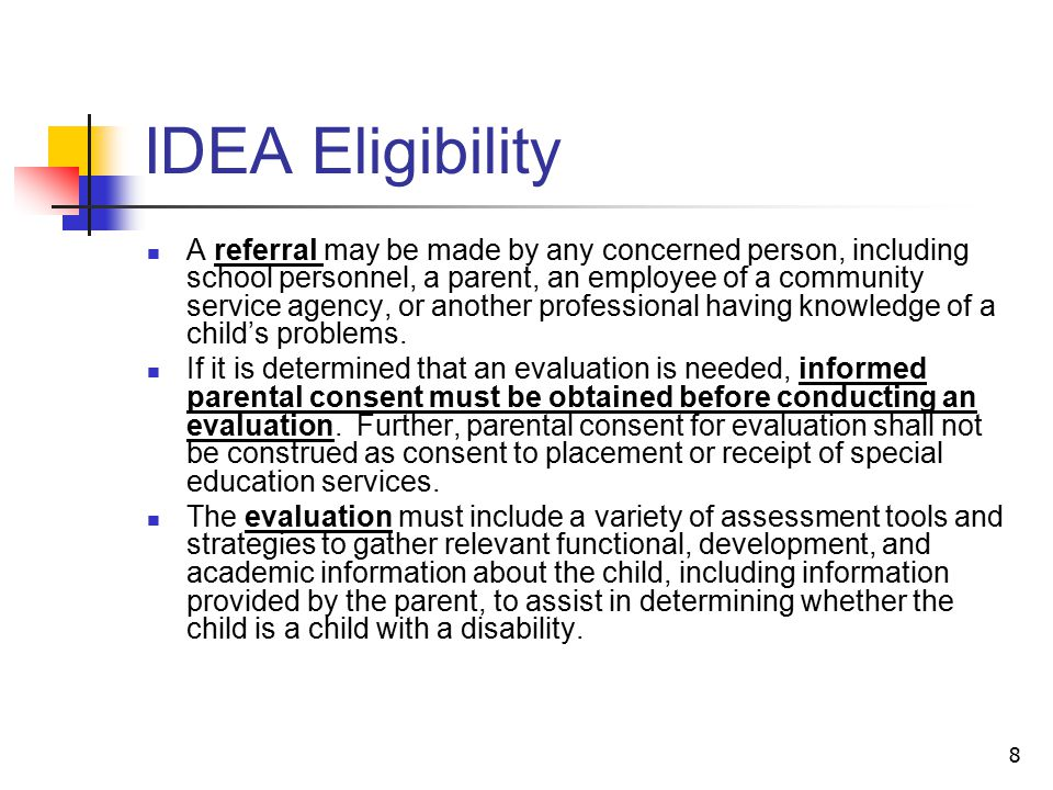 8 IDEA Eligibility A referral may be made by any concerned person, including school personnel, a parent, an employee of a community service agency, or another professional having knowledge of a child's problems.