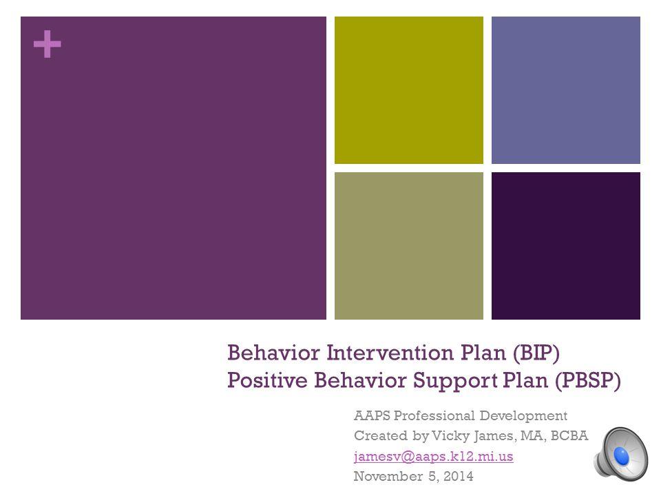 + Behavior Intervention Plan (BIP) Positive Behavior Support Plan (PBSP) AAPS Professional Development Created by Vicky James, MA, BCBA jamesv@aaps.k12.mi.us November 5, 2014