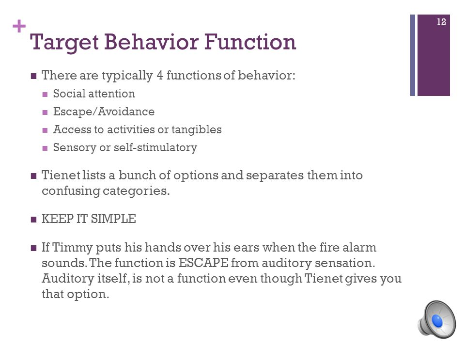 + Target Behavior Function There are typically 4 functions of behavior: Social attention Escape/Avoidance Access to activities or tangibles Sensory or self-stimulatory Tienet lists a bunch of options and separates them into confusing categories.