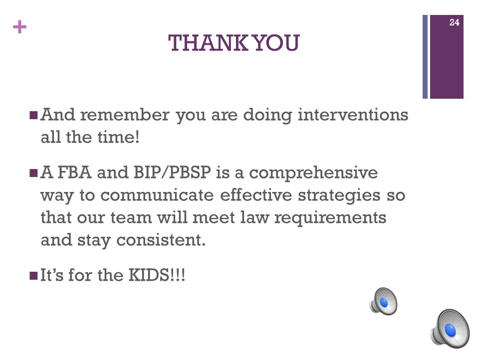 + THANK YOU And remember you are doing interventions all the time! A FBA and BIP/PBSP is a comprehensive way to communicate effective strategies so th