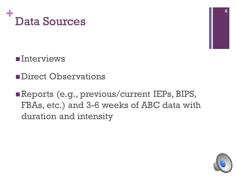 + Data Sources Interviews Direct Observations Reports (e.g., previous/current IEPs, BIPS, FBAs, etc.) and 3-6 weeks of ABC data with duration and inte