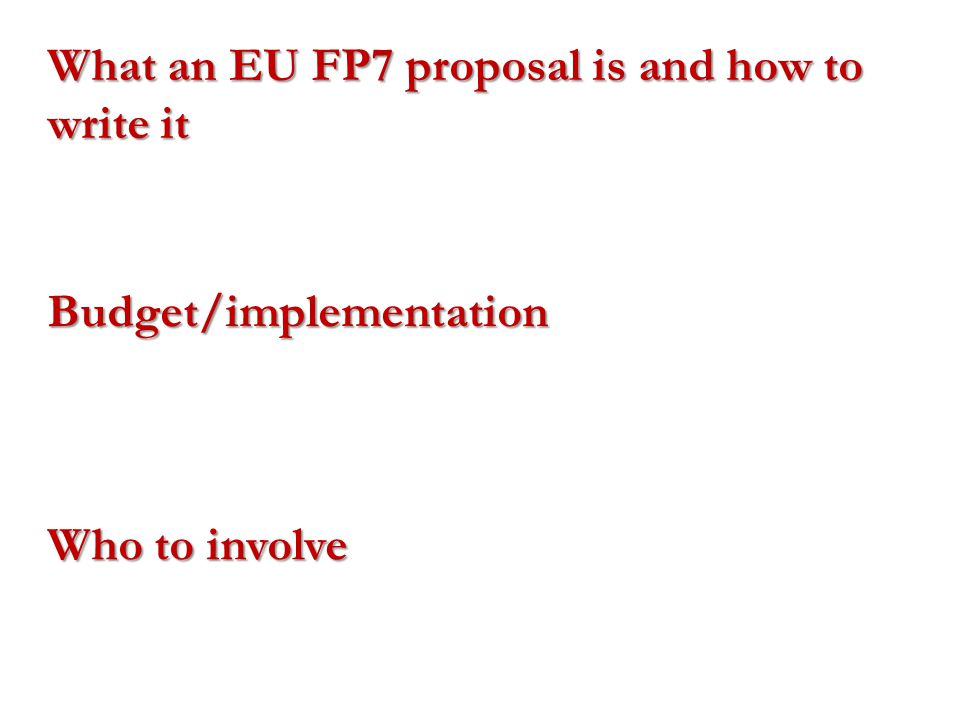 What an EU FP7 proposal is and how to write it Budget/implementation Who to involve