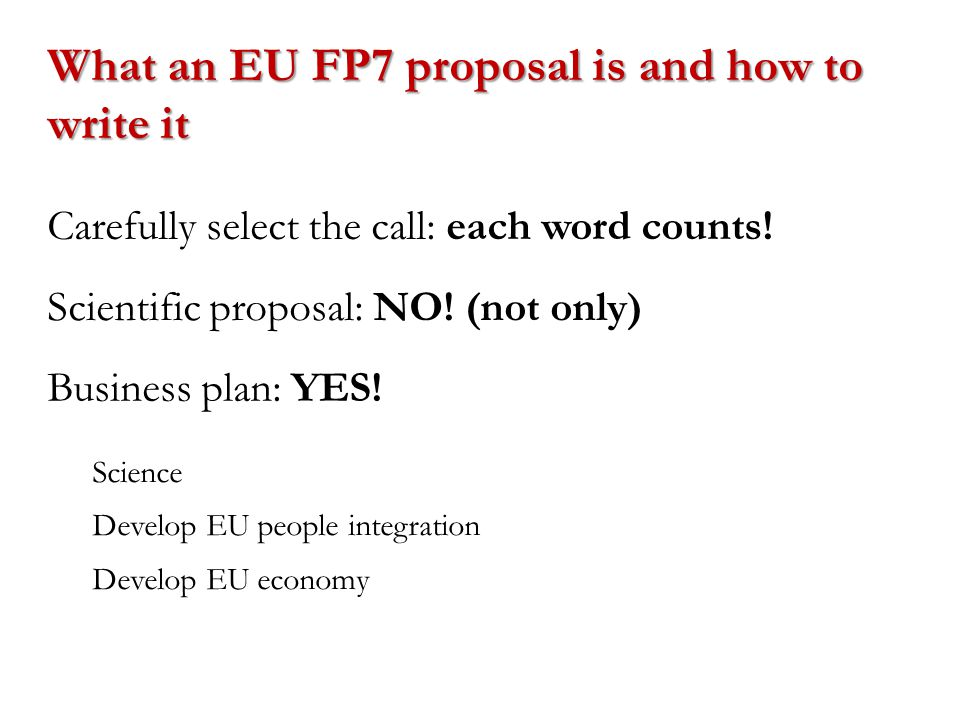 What an EU FP7 proposal is and how to write it Carefully select the call: each word counts! Scientific proposal: NO! (not only) Business plan: YES! Sc