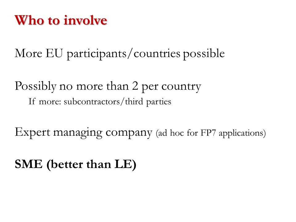More EU participants/countries possible Expert managing company (ad hoc for FP7 applications) If more: subcontractors/third parties Who to involve Possibly no more than 2 per country SME (better than LE)