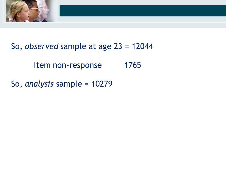 So, observed sample at age 23 = 12044 Item non-response 1765 So, analysis sample = 10279