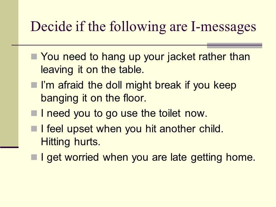 Decide if the following are I-messages You need to hang up your jacket rather than leaving it on the table.