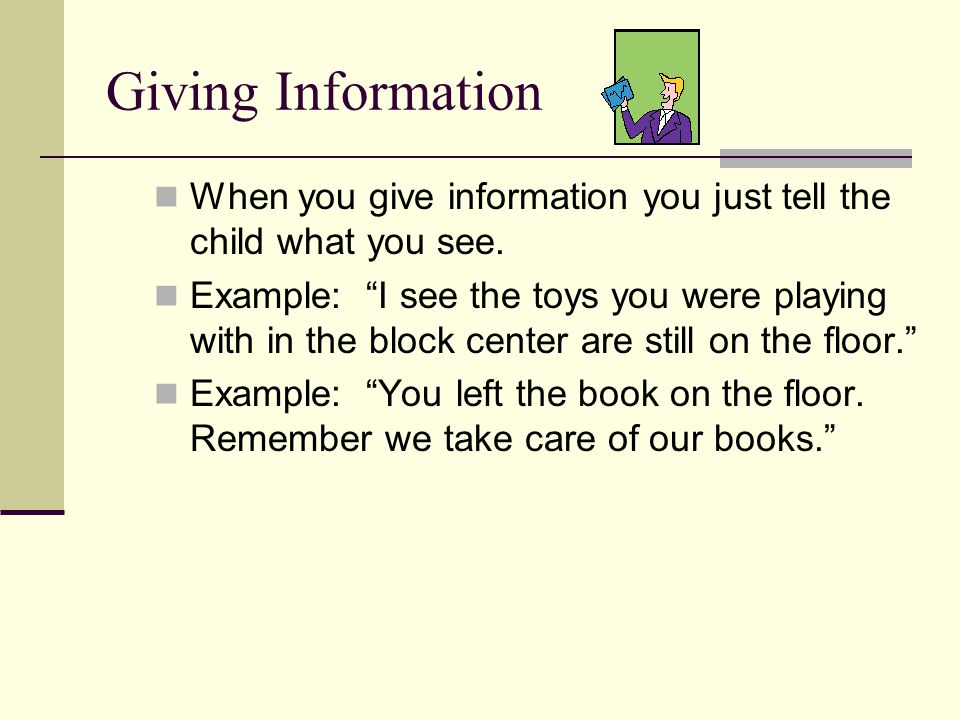 """Giving Information When you give information you just tell the child what you see. Example: """"I see the toys you were playing with in the block center"""