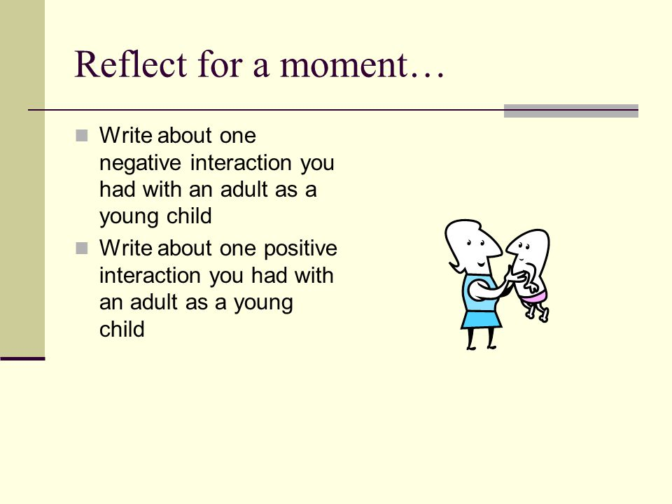 Reflect for a moment… Write about one negative interaction you had with an adult as a young child Write about one positive interaction you had with an adult as a young child