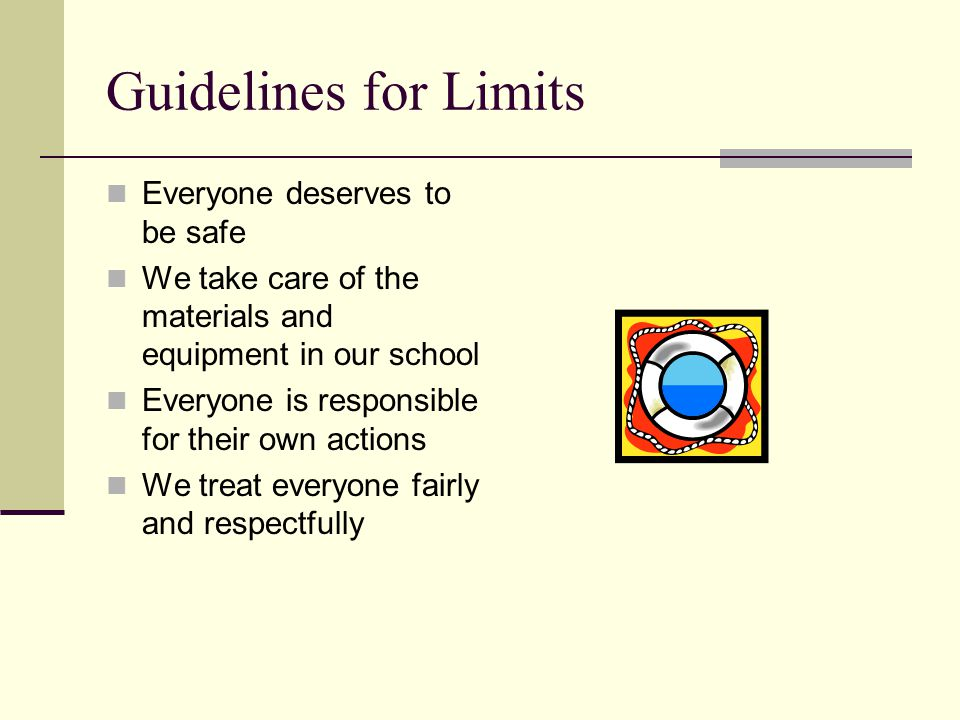 Guidelines for Limits Everyone deserves to be safe We take care of the materials and equipment in our school Everyone is responsible for their own actions We treat everyone fairly and respectfully