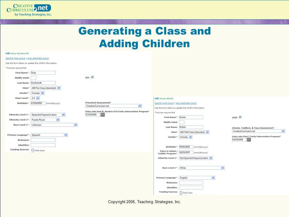 Copyright 2006, Teaching Strategies, Inc. Generating a Class and Adding Children
