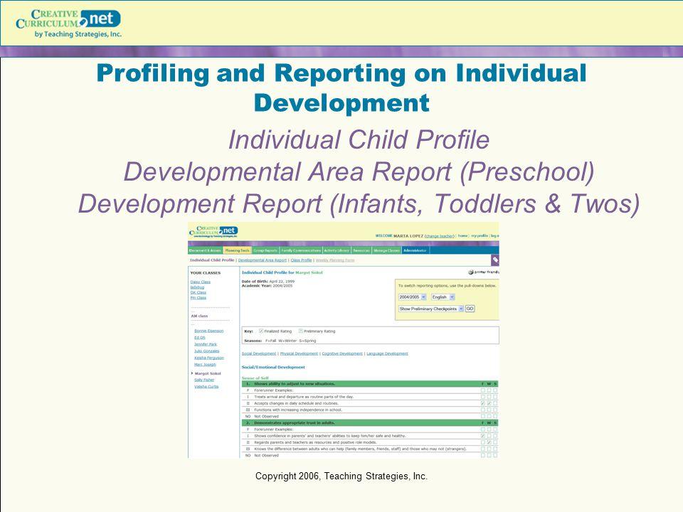 Copyright 2006, Teaching Strategies, Inc. Profiling and Reporting on Individual Development Individual Child Profile Developmental Area Report (Presch