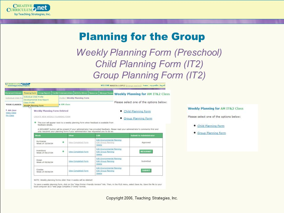 Copyright 2006, Teaching Strategies, Inc. Planning for the Group Weekly Planning Form (Preschool) Child Planning Form (IT2) Group Planning Form (IT2)
