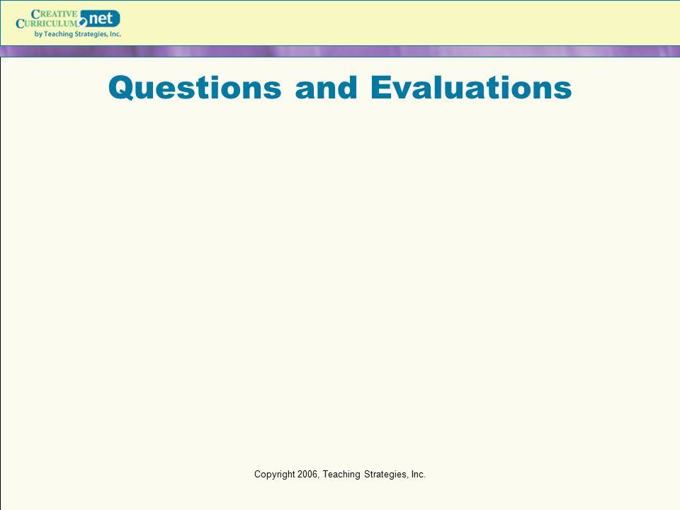 Copyright 2006, Teaching Strategies, Inc. Questions and Evaluations