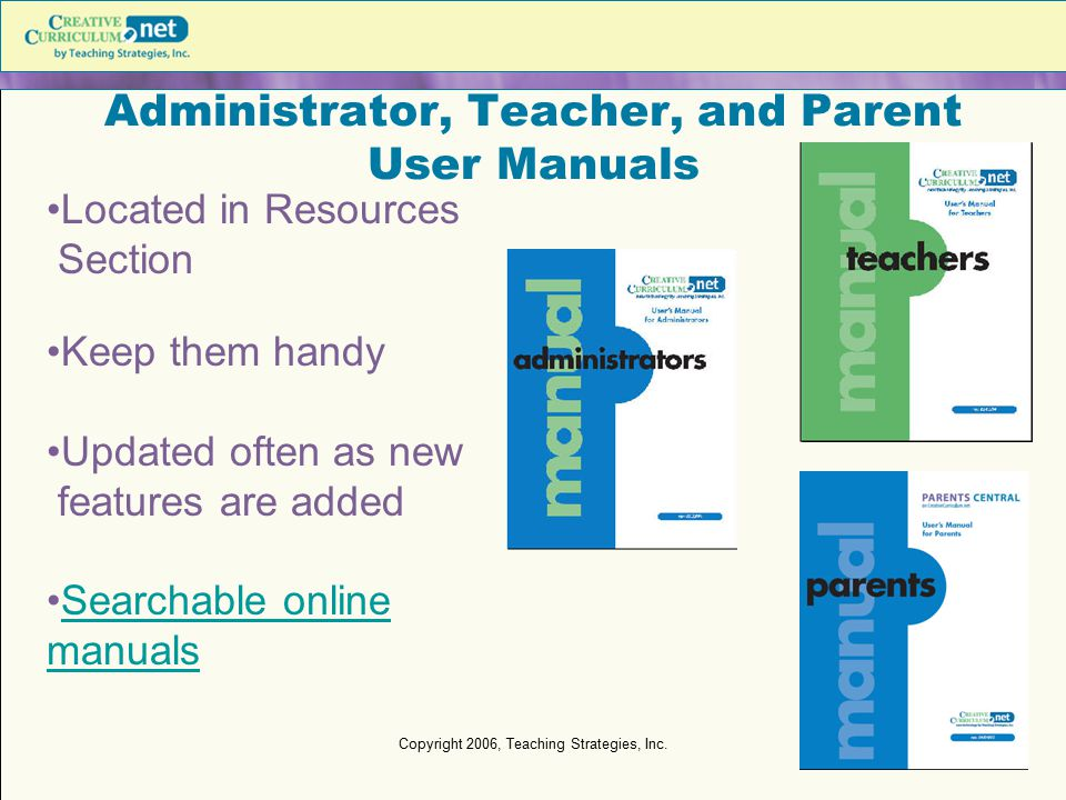 Copyright 2006, Teaching Strategies, Inc. Administrator, Teacher, and Parent User Manuals Located in Resources Section Keep them handy Updated often a