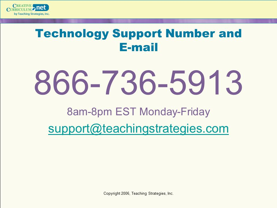 Copyright 2006, Teaching Strategies, Inc. Technology Support Number and E-mail 866-736-5913 8am-8pm EST Monday-Friday support@teachingstrategies.com