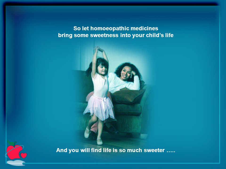So let homoeopathic medicines bring some sweetness into your child's life And you will find life is so much sweeter …..