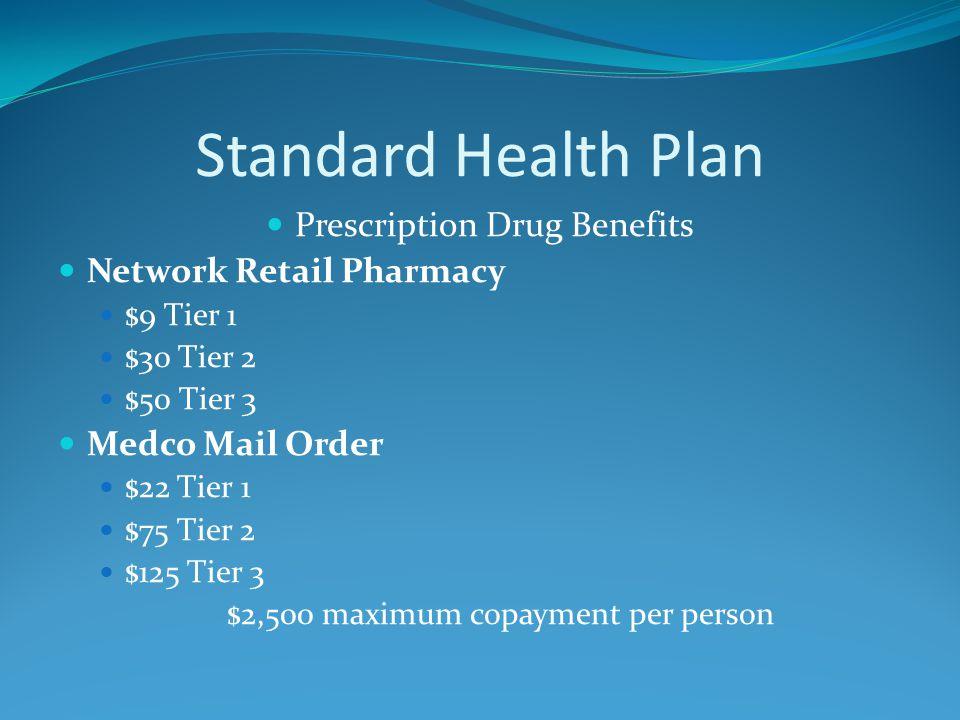 Standard Health Plan Prescription Drug Benefits Network Retail Pharmacy $9 Tier 1 $30 Tier 2 $50 Tier 3 Medco Mail Order $22 Tier 1 $75 Tier 2 $125 Tier 3 $2,500 maximum copayment per person