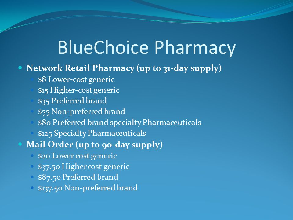 BlueChoice Pharmacy Network Retail Pharmacy (up to 31-day supply) $8 Lower-cost generic $15 Higher-cost generic $35 Preferred brand $55 Non-preferred brand $80 Preferred brand specialty Pharmaceuticals $125 Specialty Pharmaceuticals Mail Order (up to 90-day supply) $20 Lower cost generic $37.50 Higher cost generic $87.50 Preferred brand $ Non-preferred brand