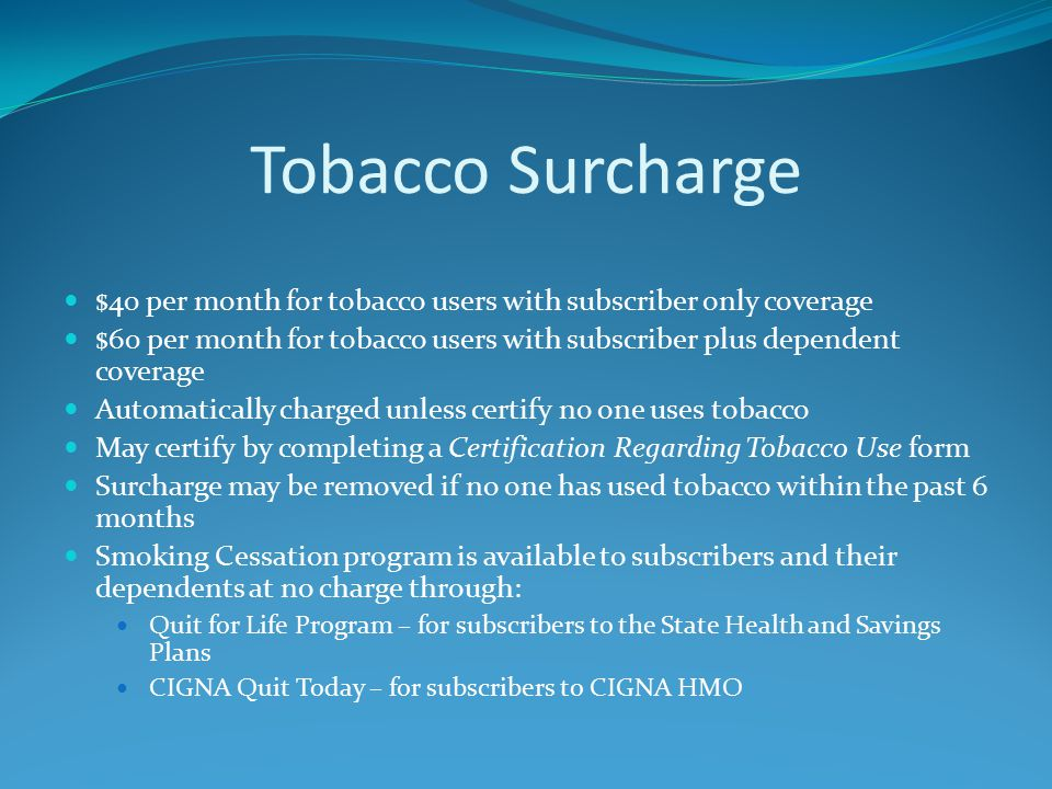 Tobacco Surcharge $40 per month for tobacco users with subscriber only coverage $60 per month for tobacco users with subscriber plus dependent coverage Automatically charged unless certify no one uses tobacco May certify by completing a Certification Regarding Tobacco Use form Surcharge may be removed if no one has used tobacco within the past 6 months Smoking Cessation program is available to subscribers and their dependents at no charge through: Quit for Life Program – for subscribers to the State Health and Savings Plans CIGNA Quit Today – for subscribers to CIGNA HMO