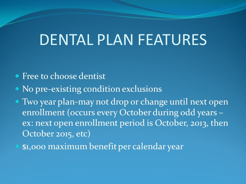 DENTAL PLAN FEATURES Free to choose dentist No pre-existing condition exclusions Two year plan-may not drop or change until next open enrollment (occurs every October during odd years – ex: next open enrollment period is October, 2013, then October 2015, etc) $1,000 maximum benefit per calendar year
