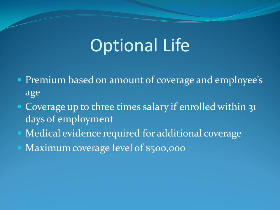 Optional Life Premium based on amount of coverage and employee's age Coverage up to three times salary if enrolled within 31 days of employment Medical evidence required for additional coverage Maximum coverage level of $500,000