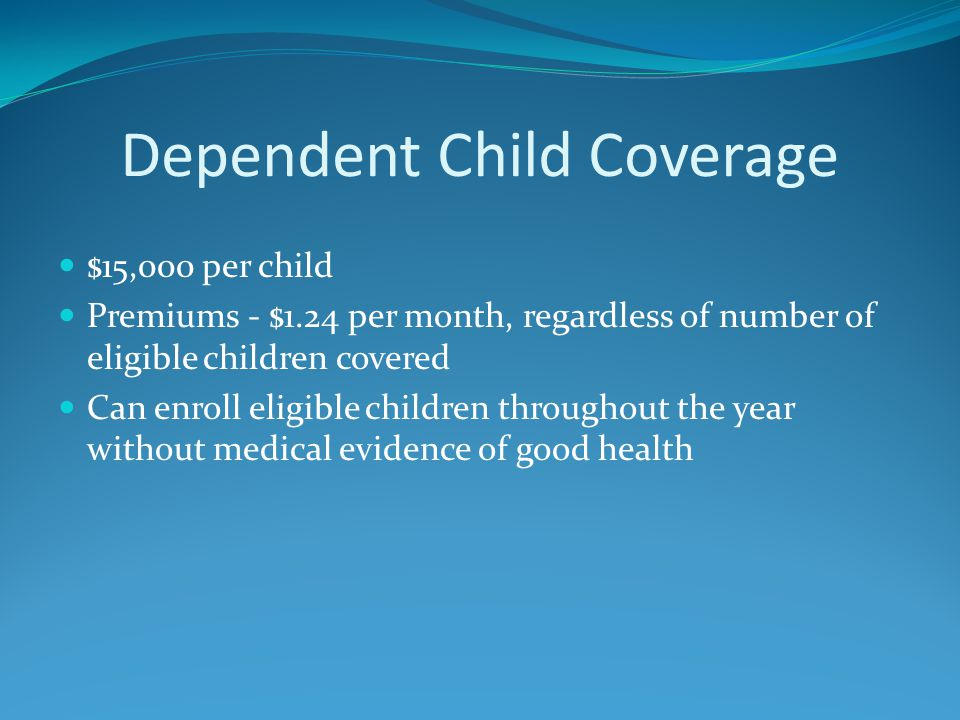 Dependent Child Coverage $15,000 per child Premiums - $1.24 per month, regardless of number of eligible children covered Can enroll eligible children throughout the year without medical evidence of good health