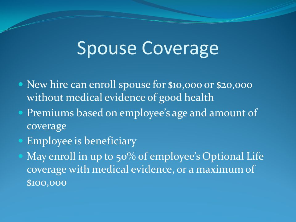 Spouse Coverage New hire can enroll spouse for $10,000 or $20,000 without medical evidence of good health Premiums based on employee's age and amount of coverage Employee is beneficiary May enroll in up to 50% of employee's Optional Life coverage with medical evidence, or a maximum of $100,000