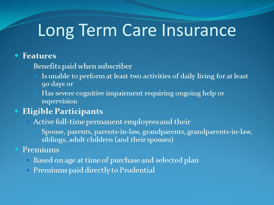 Features Benefits paid when subscriber Is unable to perform at least two activities of daily living for at least 90 days or Has severe cognitive impairment requiring ongoing help or supervision Eligible Participants Active full-time permanent employees and their Spouse, parents, parents-in-law, grandparents, grandparents-in-law, siblings, adult children (and their spouses) Premiums Based on age at time of purchase and selected plan Premiums paid directly to Prudential