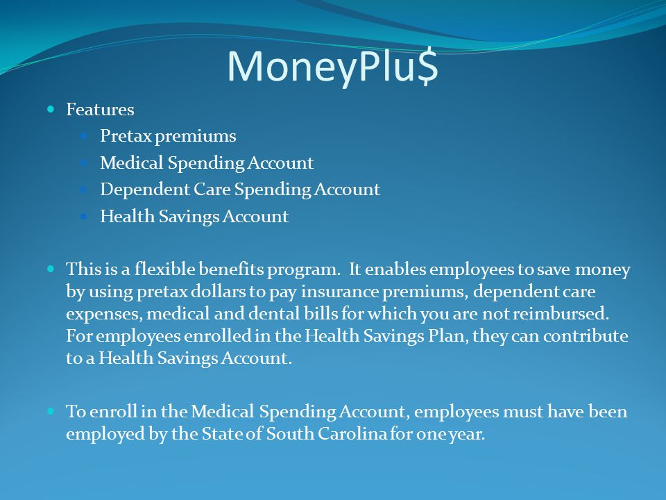MoneyPlu$ Features Pretax premiums Medical Spending Account Dependent Care Spending Account Health Savings Account This is a flexible benefits program.