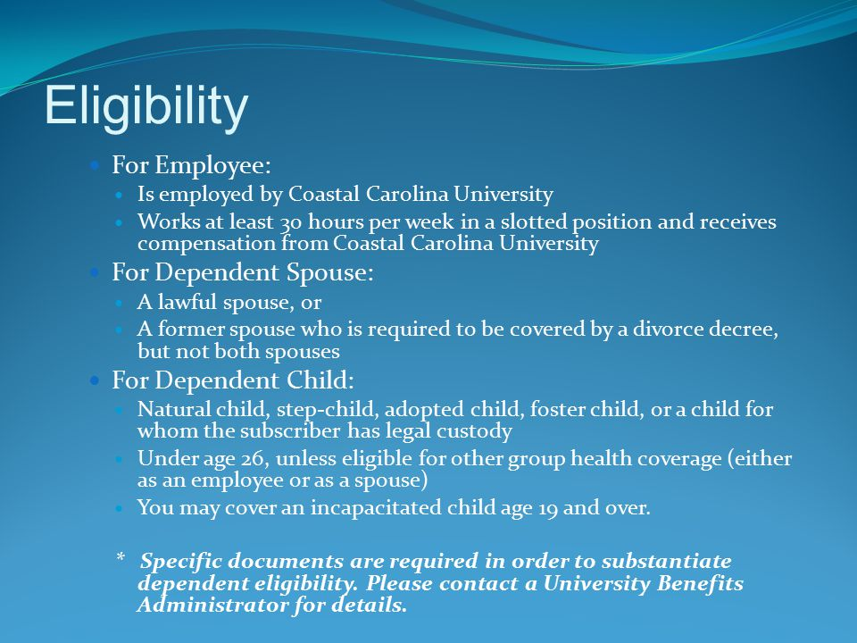 Eligibility For Employee: Is employed by Coastal Carolina University Works at least 30 hours per week in a slotted position and receives compensation from Coastal Carolina University For Dependent Spouse: A lawful spouse, or A former spouse who is required to be covered by a divorce decree, but not both spouses For Dependent Child: Natural child, step-child, adopted child, foster child, or a child for whom the subscriber has legal custody Under age 26, unless eligible for other group health coverage (either as an employee or as a spouse) You may cover an incapacitated child age 19 and over.