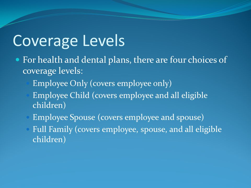 Coverage Levels For health and dental plans, there are four choices of coverage levels: Employee Only (covers employee only) Employee Child (covers employee and all eligible children) Employee Spouse (covers employee and spouse) Full Family (covers employee, spouse, and all eligible children)