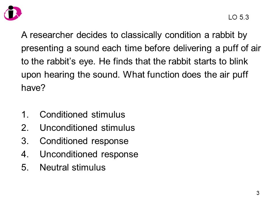 4 A researcher decides to classically condition a rabbit by presenting a sound each time before delivering a puff of air to the rabbit's eye.