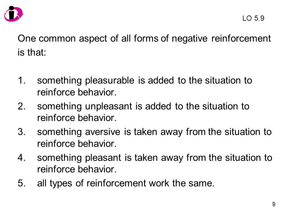 10 One common aspect of all forms of negative reinforcement is that: 1.something pleasurable is added to the situation to reinforce behavior.