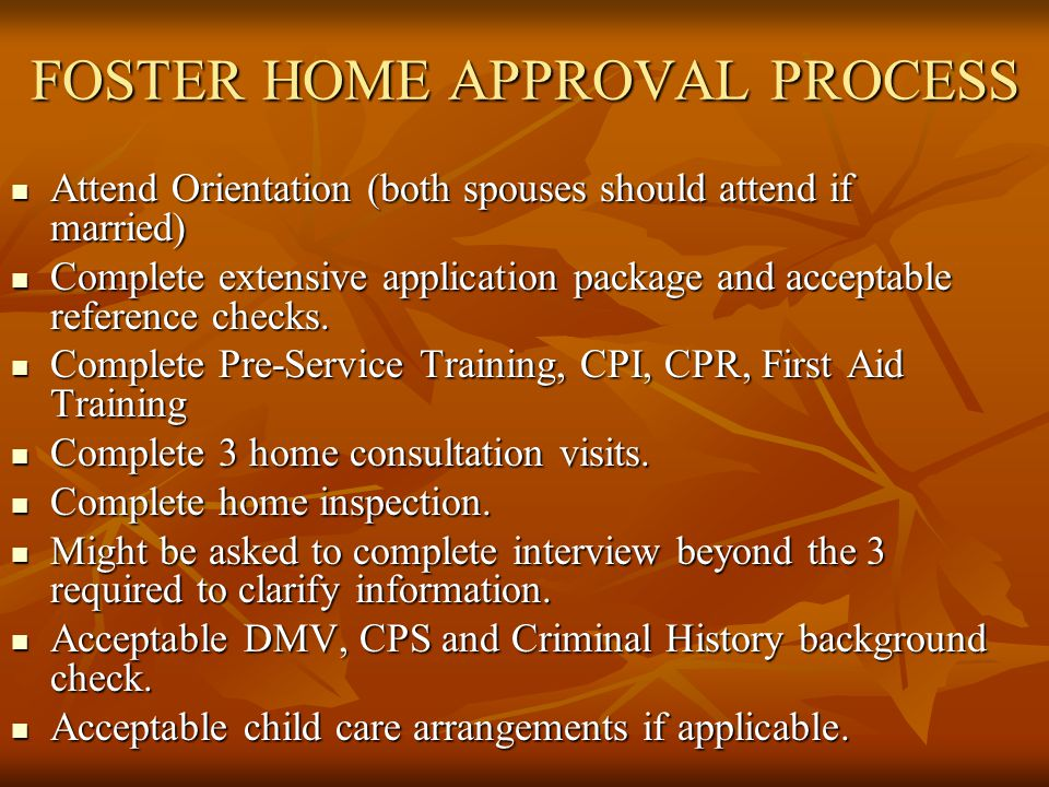 FOSTER HOME APPROVAL PROCESS Attend Orientation (both spouses should attend if married) Attend Orientation (both spouses should attend if married) Complete extensive application package and acceptable reference checks.